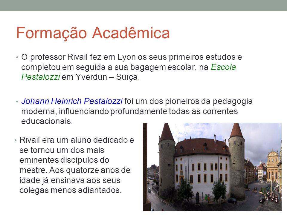 Formação Acadêmica O professor Rivail fez em Lyon os seus primeiros estudos e completou em seguida a sua bagagem escolar, na Escola Pestalozzi em Yverdun – Suíça.