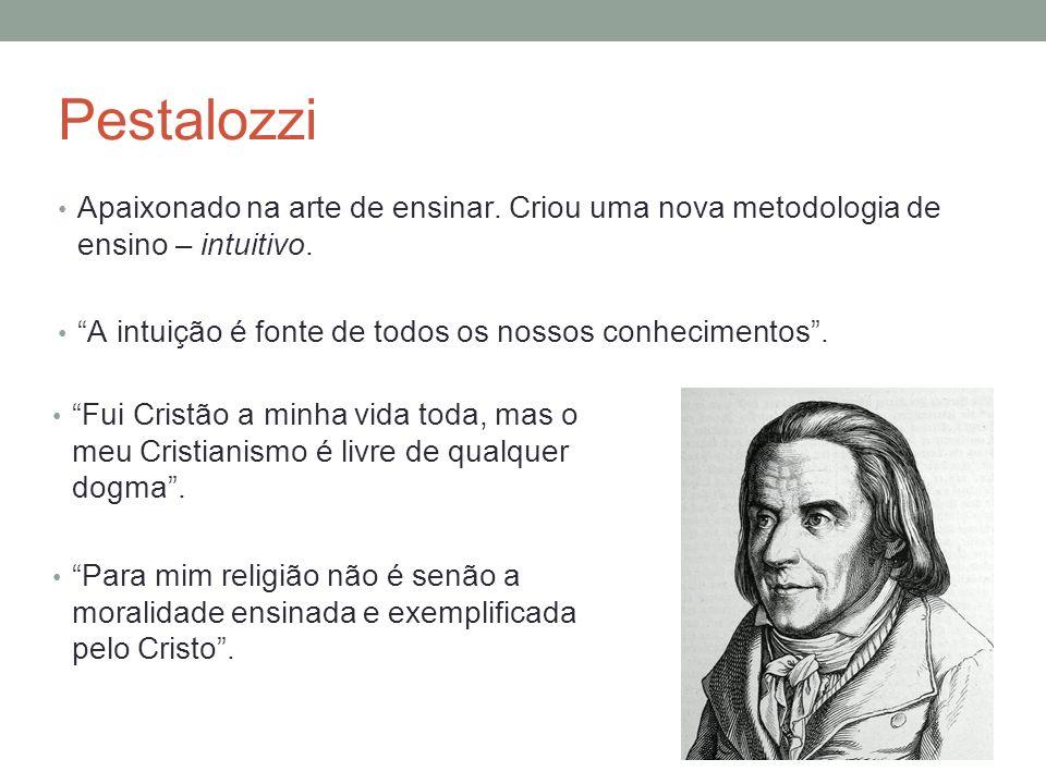 Pestalozzi Apaixonado na arte de ensinar. Criou uma nova metodologia de ensino – intuitivo. A intuição é fonte de todos os nossos conhecimentos. Fui C