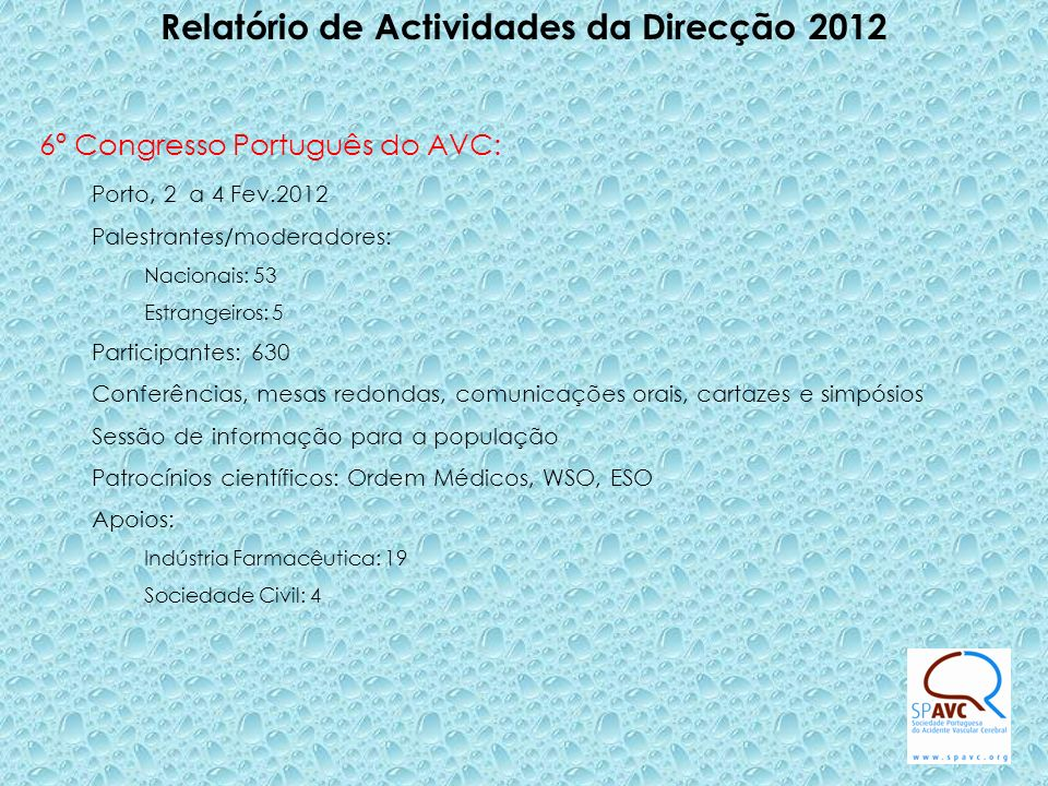 Relatório de Actividades da Direcção 2012 6º Congresso Português do AVC: Porto, 2 a 4 Fev.2012 Palestrantes/moderadores: Nacionais: 53 Estrangeiros: 5 Participantes: 630 Conferências, mesas redondas, comunicações orais, cartazes e simpósios Sessão de informação para a população Patrocínios científicos: Ordem Médicos, WSO, ESO Apoios: Indústria Farmacêutica: 19 Sociedade Civil: 4