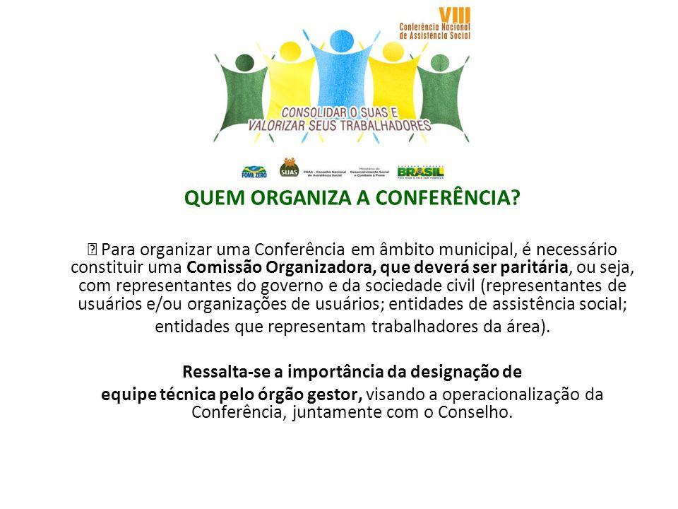 QUEM ORGANIZA A CONFERÊNCIA? Para organizar uma Conferência em âmbito municipal, é necessário constituir uma Comissão Organizadora, que deverá ser par