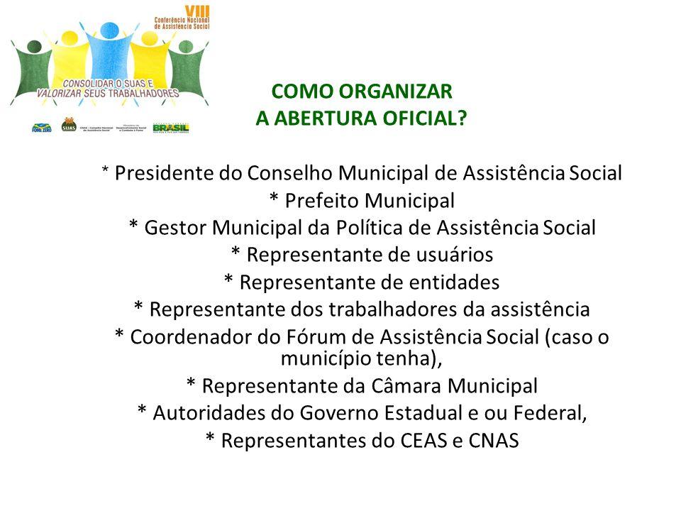 COMO ORGANIZAR A ABERTURA OFICIAL? * Presidente do Conselho Municipal de Assistência Social * Prefeito Municipal * Gestor Municipal da Política de Ass