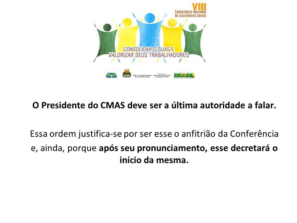 O Presidente do CMAS deve ser a última autoridade a falar. Essa ordem justifica-se por ser esse o anfitrião da Conferência e, ainda, porque após seu p