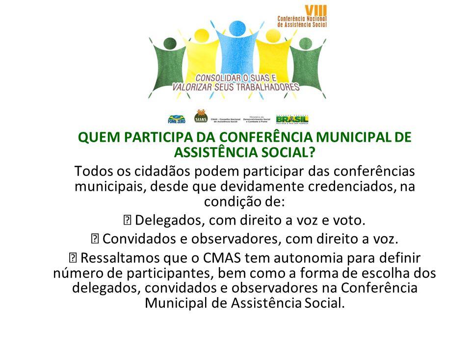 QUEM PARTICIPA DA CONFERÊNCIA MUNICIPAL DE ASSISTÊNCIA SOCIAL? Todos os cidadãos podem participar das conferências municipais, desde que devidamente c