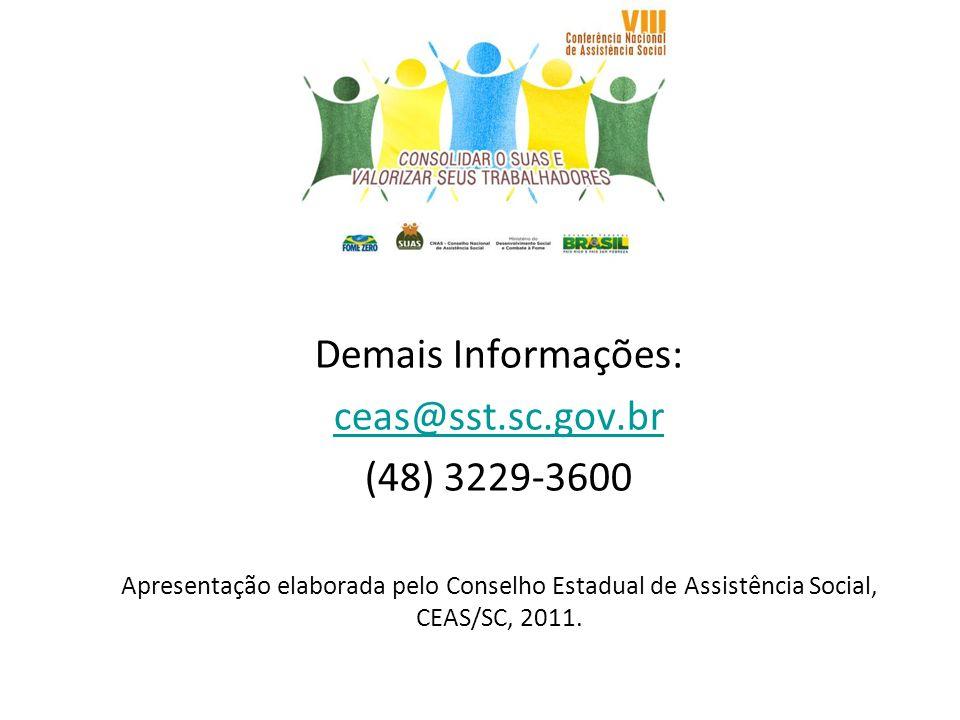 Demais Informações: ceas@sst.sc.gov.br (48) 3229-3600 Apresentação elaborada pelo Conselho Estadual de Assistência Social, CEAS/SC, 2011.
