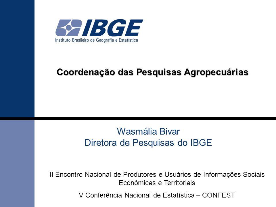 Coordenação das Pesquisas Agropecuárias Wasmália Bivar Diretora de Pesquisas do IBGE II Encontro Nacional de Produtores e Usuários de Informações Sociais Econômicas e Territoriais V Conferência Nacional de Estatística – CONFEST