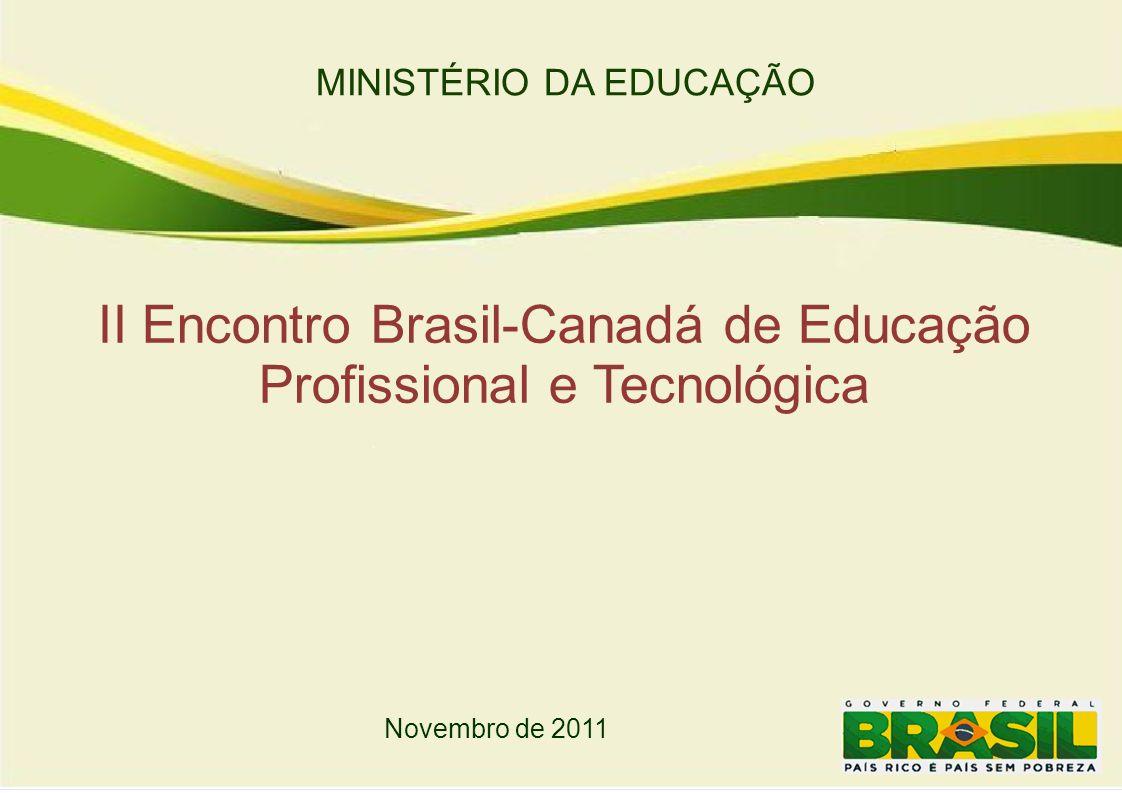 MINISTÉRIO DA EDUCAÇÃO II Encontro Brasil-Canadá de Educação Profissional e Tecnológica Novembro de 2011