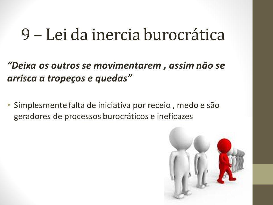 9 – Lei da inercia burocrática Deixa os outros se movimentarem, assim não se arrisca a tropeços e quedas Simplesmente falta de iniciativa por receio,