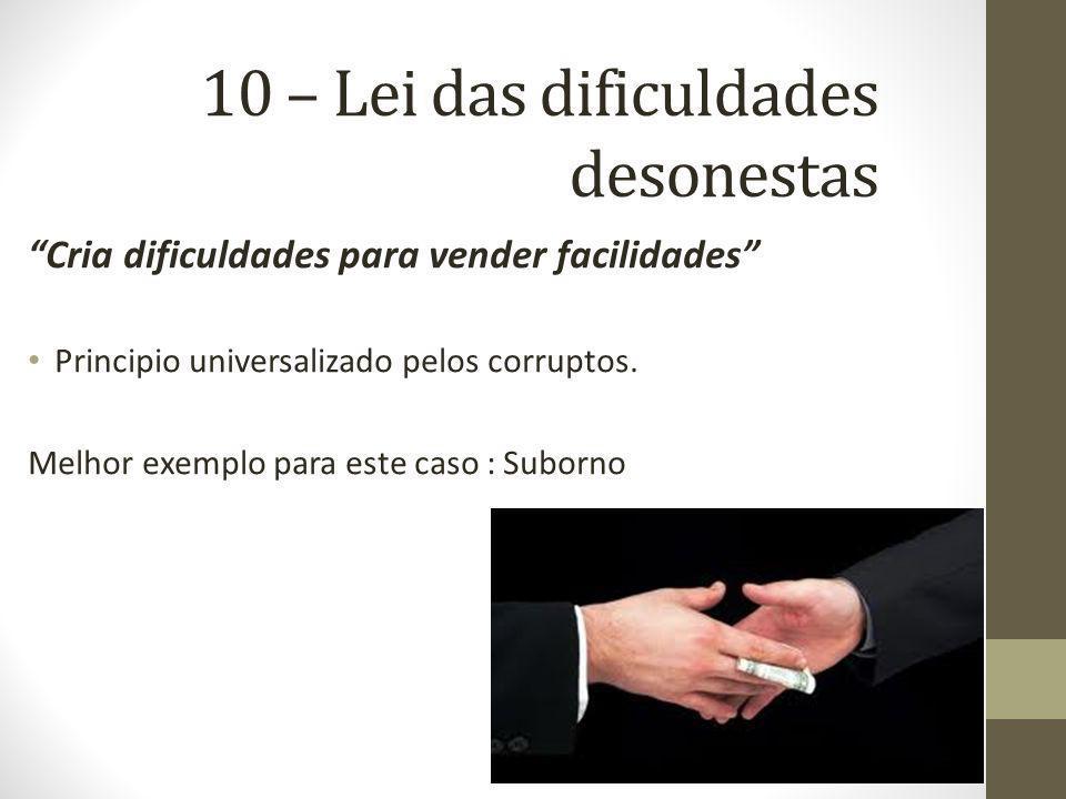 10 – Lei das dificuldades desonestas Cria dificuldades para vender facilidades Principio universalizado pelos corruptos. Melhor exemplo para este caso
