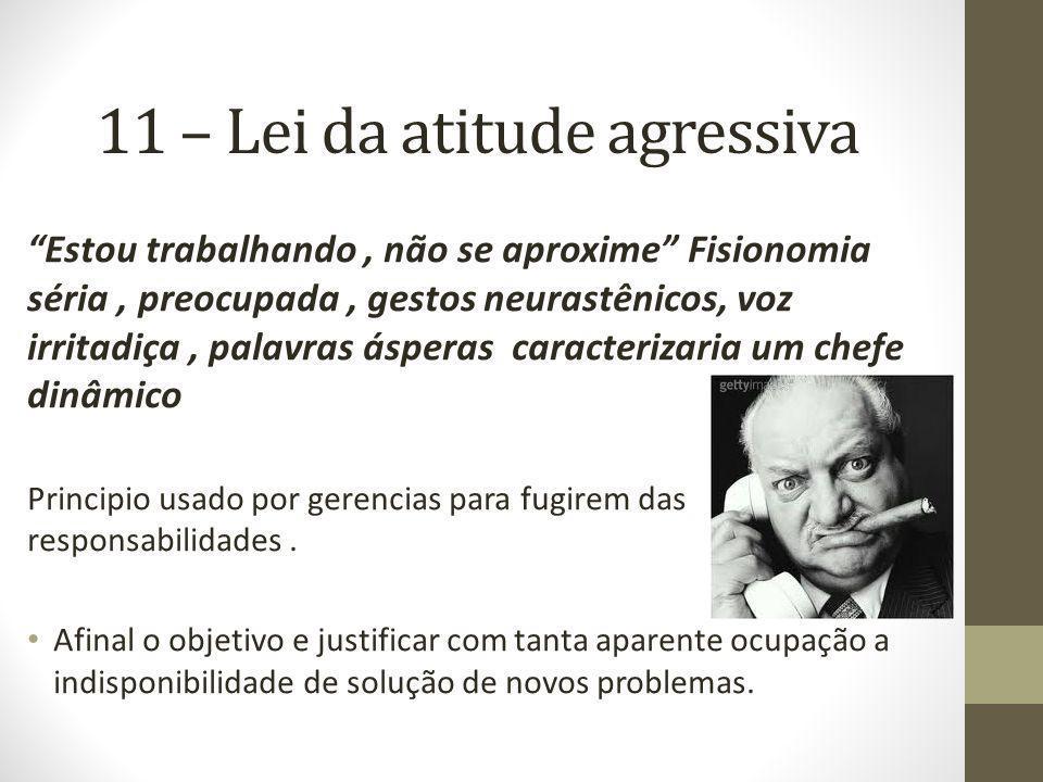 11 – Lei da atitude agressiva Estou trabalhando, não se aproxime Fisionomia séria, preocupada, gestos neurastênicos, voz irritadiça, palavras ásperas