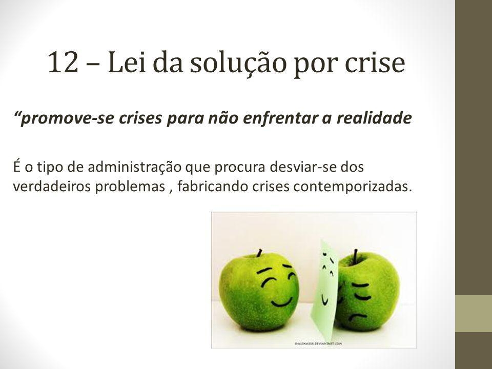 12 – Lei da solução por crise promove-se crises para não enfrentar a realidade É o tipo de administração que procura desviar-se dos verdadeiros problemas, fabricando crises contemporizadas.