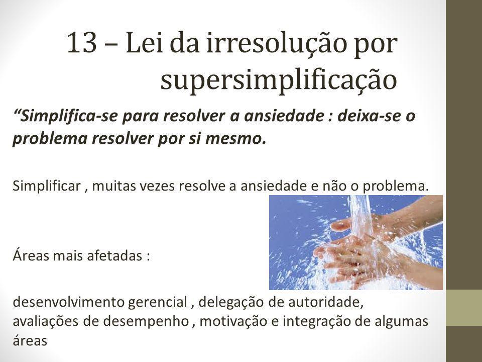 13 – Lei da irresolução por supersimplificação Simplifica-se para resolver a ansiedade : deixa-se o problema resolver por si mesmo. Simplificar, muita