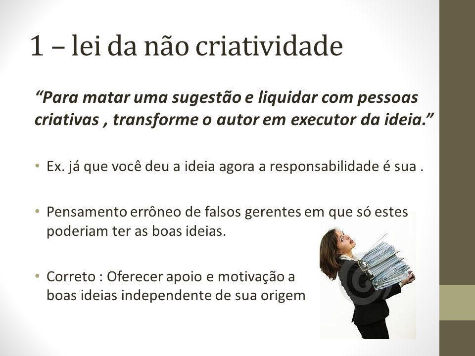 1 – lei da não criatividade Para matar uma sugestão e liquidar com pessoas criativas, transforme o autor em executor da ideia.