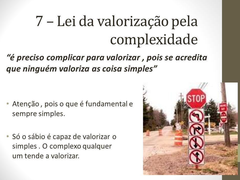 7 – Lei da valorização pela complexidade é preciso complicar para valorizar, pois se acredita que ninguém valoriza as coisa simples Atenção, pois o que é fundamental e quase sempre simples.