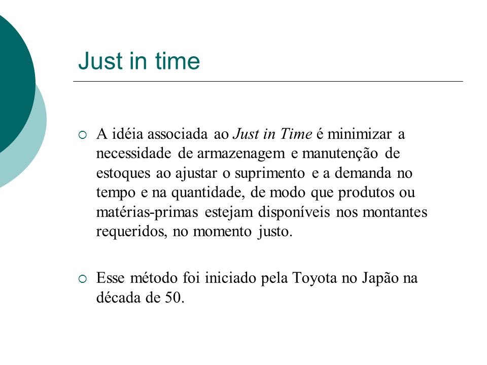 Just in time A idéia associada ao Just in Time é minimizar a necessidade de armazenagem e manutenção de estoques ao ajustar o suprimento e a demanda n