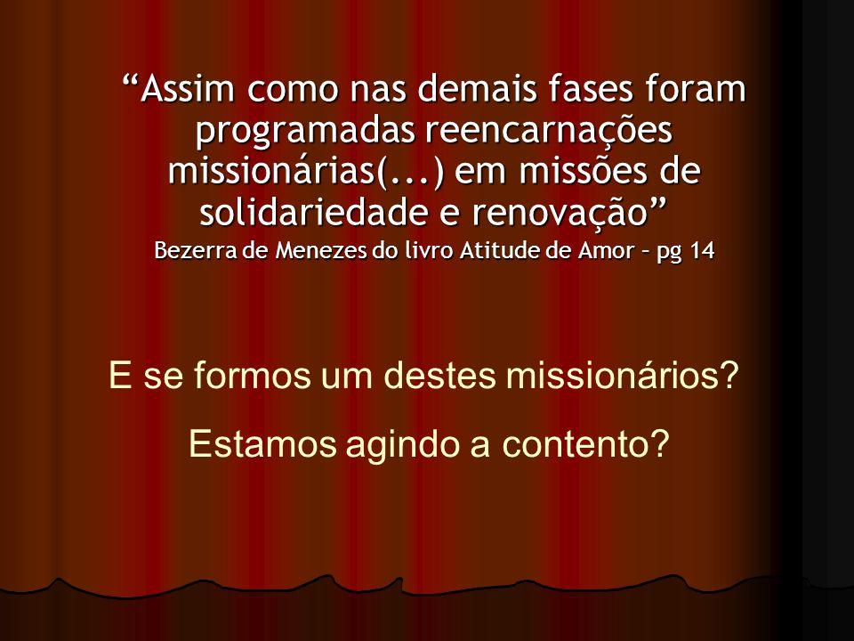 Assim como nas demais fases foram programadas reencarnações missionárias(...) em missões de solidariedade e renovação Bezerra de Menezes do livro Atit