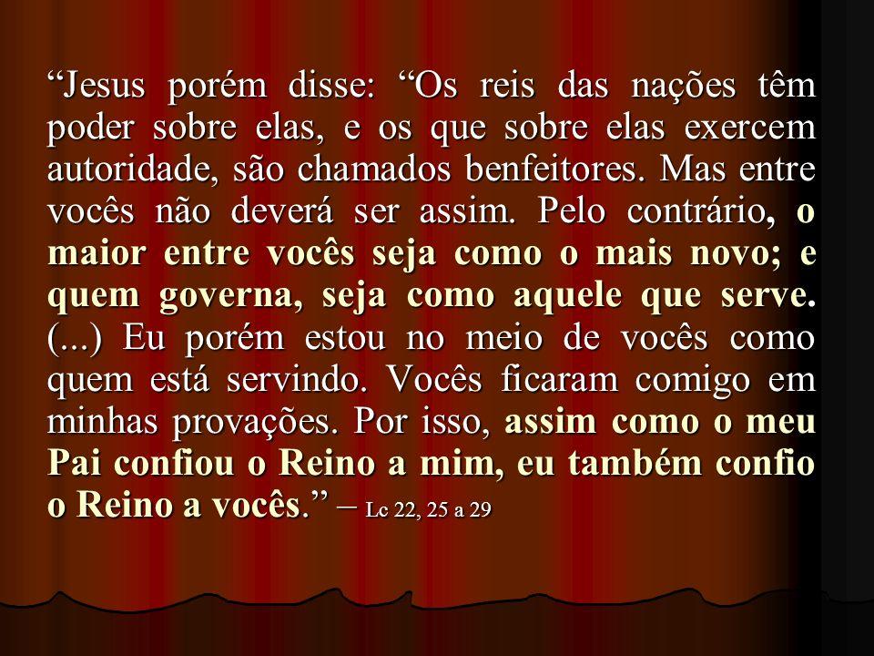 Jesus porém disse: Os reis das nações têm poder sobre elas, e os que sobre elas exercem autoridade, são chamados benfeitores. Mas entre vocês não deve