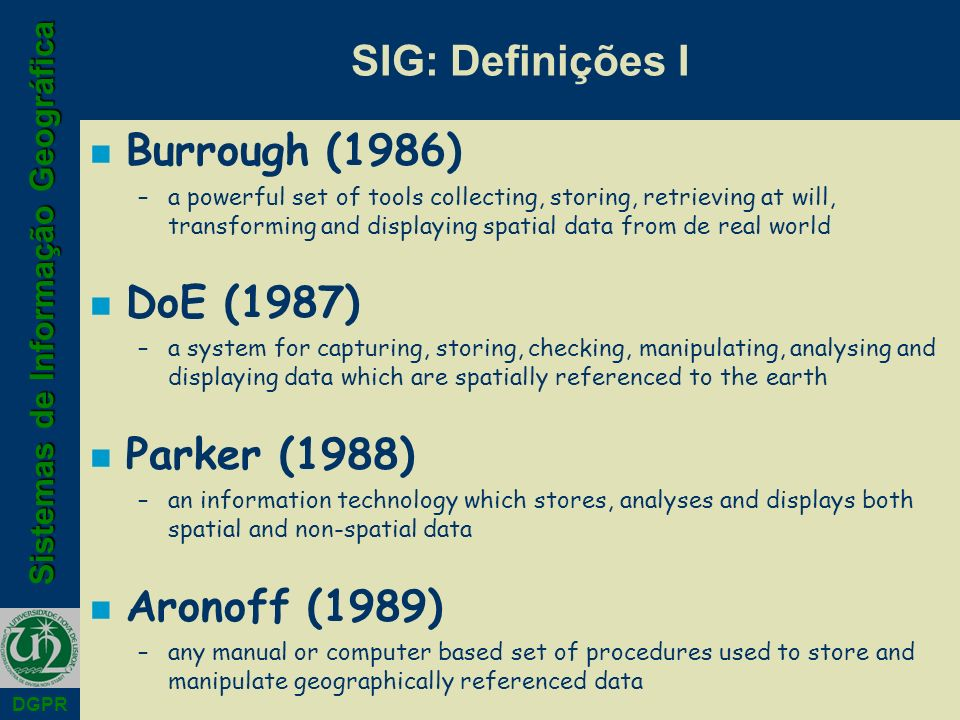Sistemas de Informação Geográfica DGPR SIG: Definições I n Burrough (1986) –a powerful set of tools collecting, storing, retrieving at will, transforming and displaying spatial data from de real world n DoE (1987) –a system for capturing, storing, checking, manipulating, analysing and displaying data which are spatially referenced to the earth n Parker (1988) –an information technology which stores, analyses and displays both spatial and non-spatial data n Aronoff (1989) –any manual or computer based set of procedures used to store and manipulate geographically referenced data