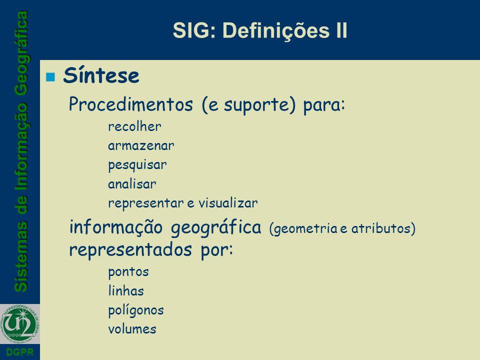 Sistemas de Informação Geográfica DGPR SIG: Definições II n Síntese Procedimentos (e suporte) para: recolher armazenar pesquisar analisar representar e visualizar informação geográfica (geometria e atributos) representados por: pontos linhas polígonos volumes