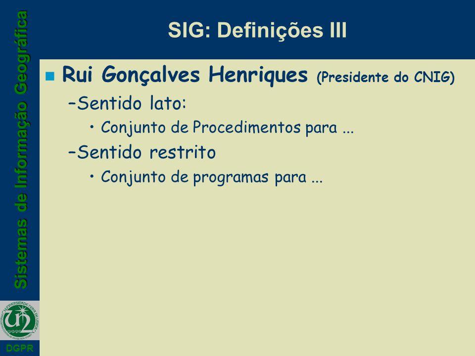 Sistemas de Informação Geográfica DGPR SIG: Definições III n Rui Gonçalves Henriques (Presidente do CNIG) –Sentido lato: Conjunto de Procedimentos par