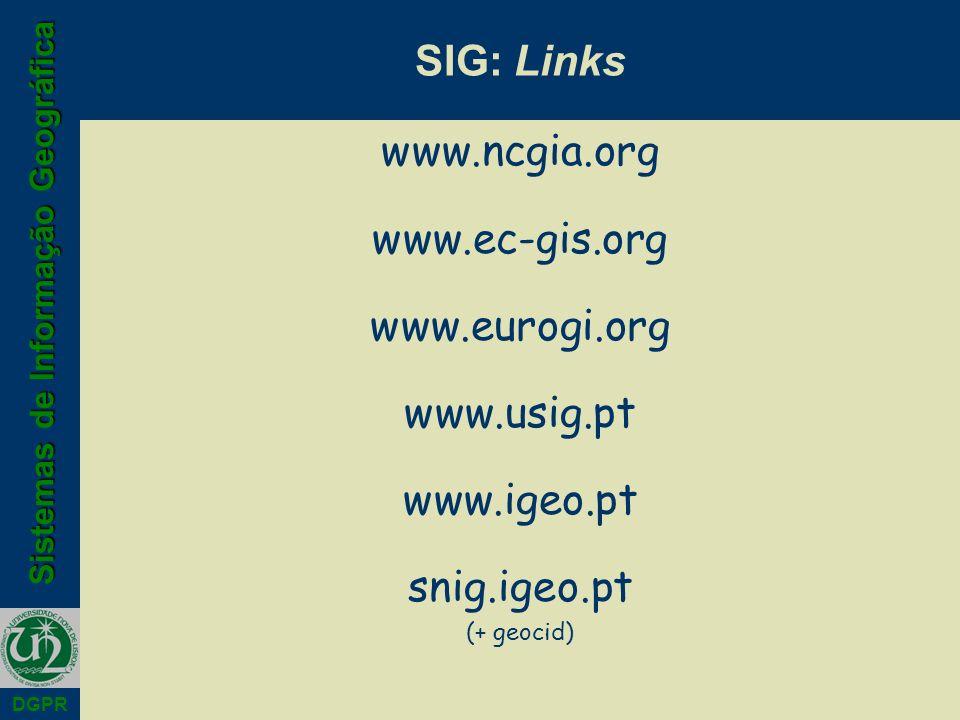 Sistemas de Informação Geográfica DGPR SIG: Links www.ncgia.org www.ec-gis.org www.eurogi.org www.usig.pt www.igeo.pt snig.igeo.pt (+ geocid)