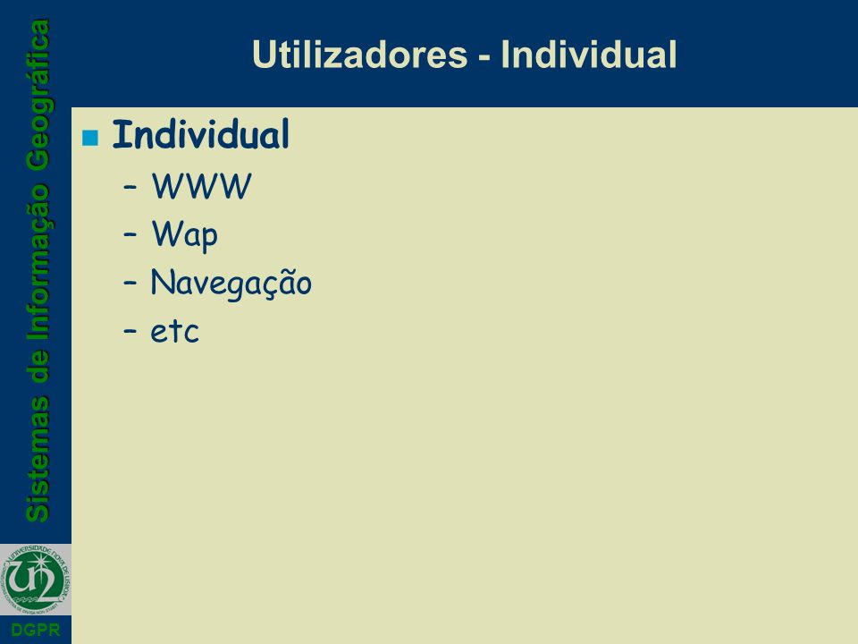 Sistemas de Informação Geográfica DGPR Utilizadores - Individual n Individual –WWW –Wap –Navegação –etc