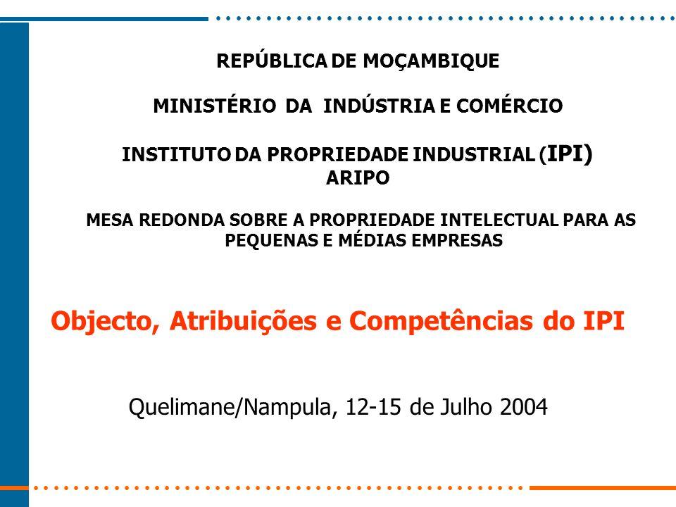 REPÚBLICA DE MOÇAMBIQUE MINISTÉRIO DA INDÚSTRIA E COMÉRCIO INSTITUTO DA PROPRIEDADE INDUSTRIAL ( IPI) ARIPO Objecto, Atribuições e Competências do IPI