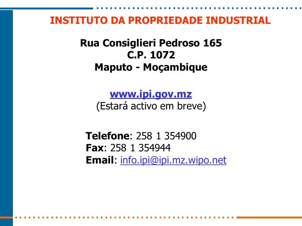 INSTITUTO DA PROPRIEDADE INDUSTRIAL Rua Consiglieri Pedroso 165 C.P. 1072 Maputo - Moçambique www.ipi.gov.mz (Estará activo em breve) Telefone: 258 1