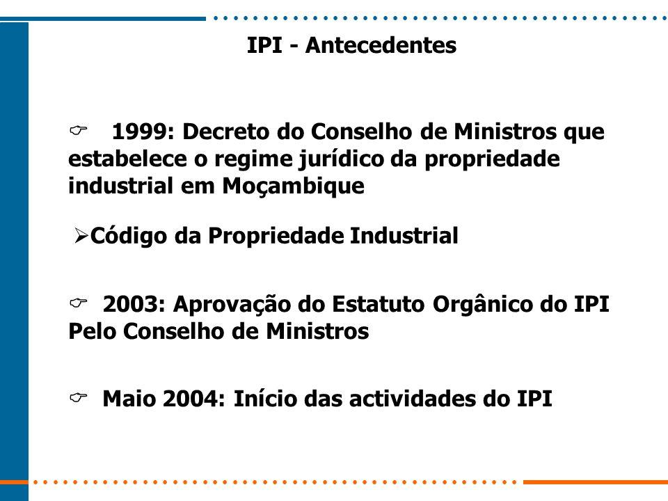 IPI - Antecedentes 1999: Decreto do Conselho de Ministros que estabelece o regime jurídico da propriedade industrial em Moçambique Código da Proprieda