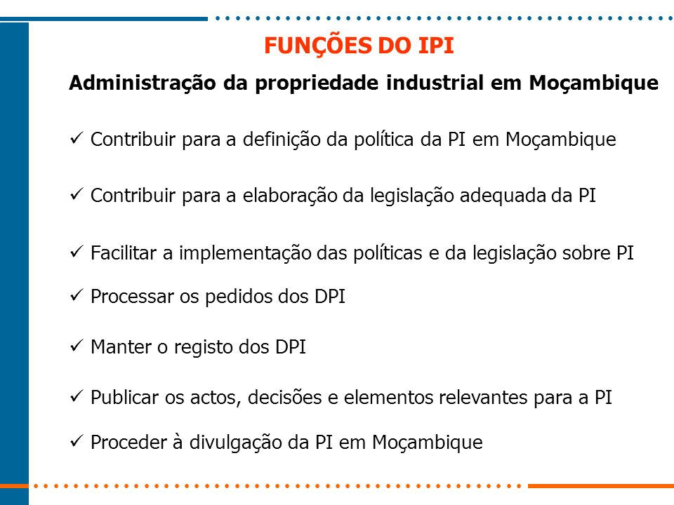 FUNÇÕES DO IPI Contribuir para a definição da política da PI em Moçambique Contribuir para a elaboração da legislação adequada da PI Manter o registo