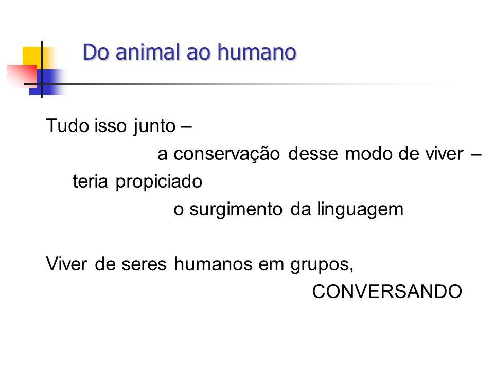 Do animal ao humano Do animal ao humano Tudo isso junto – a conservação desse modo de viver – teria propiciado o surgimento da linguagem Viver de sere