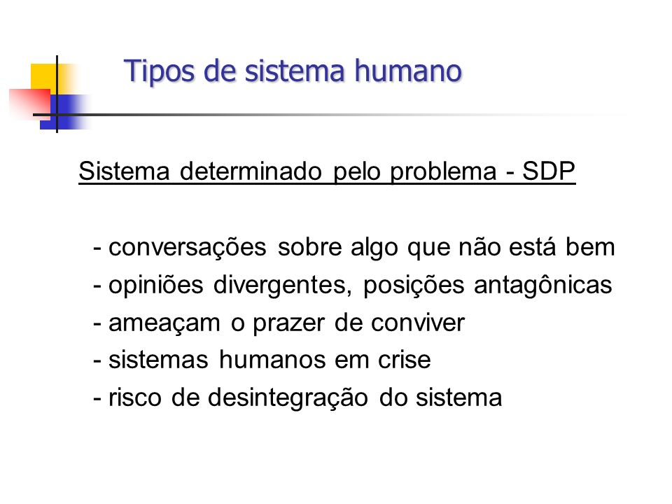 Tipos de sistema humano Tipos de sistema humano Sistema determinado pelo problema - SDP - conversações sobre algo que não está bem - opiniões divergen