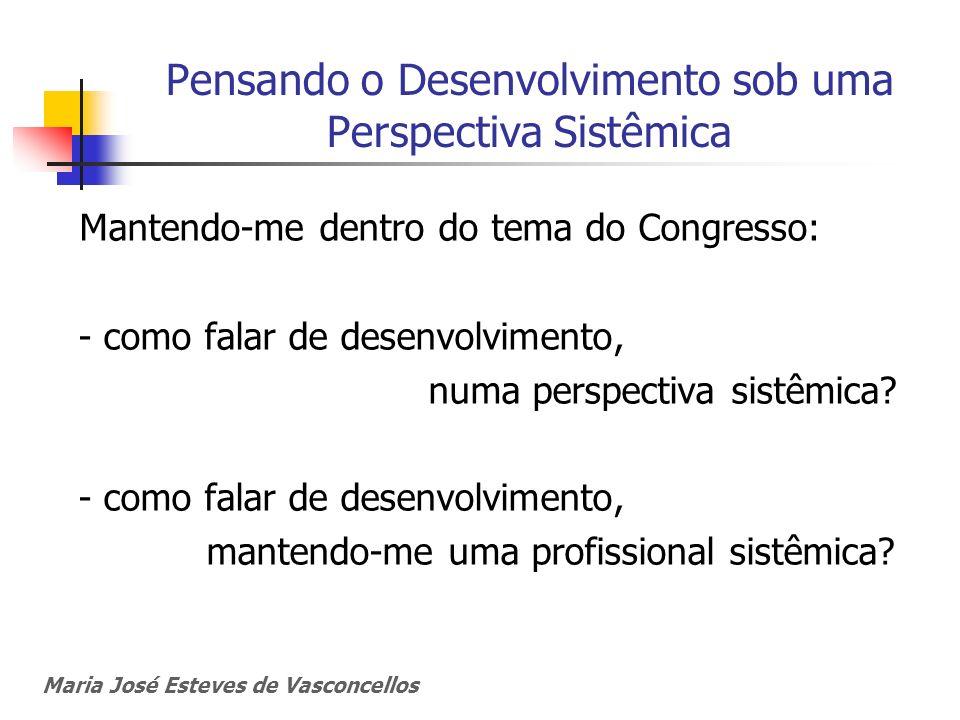 Maria José Esteves de Vasconcellos Pensando o Desenvolvimento sob uma Perspectiva Sistêmica Mantendo-me dentro do tema do Congresso: - como falar de d