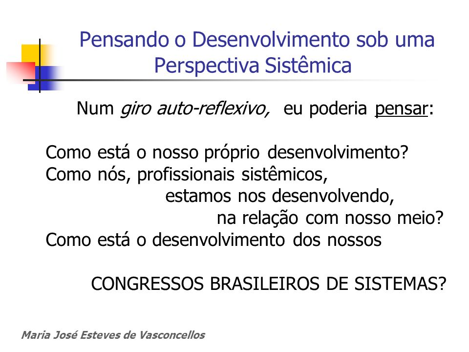 Maria José Esteves de Vasconcellos Pensando o Desenvolvimento sob uma Perspectiva Sistêmica Num giro auto-reflexivo, eu poderia pensar: Como está o no