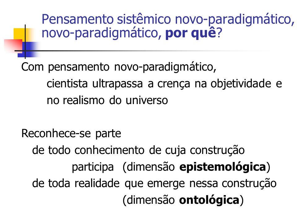 Pensamento sistêmico novo-paradigmático, novo-paradigmático, por quê? Com pensamento novo-paradigmático, cientista ultrapassa a crença na objetividade