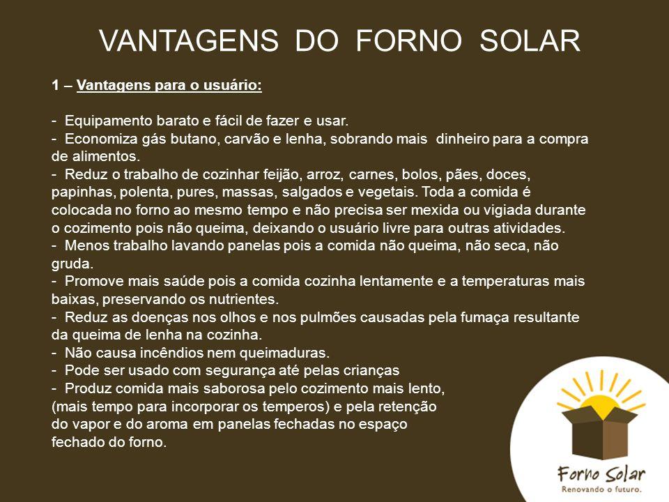 VANTAGENS DO FORNO SOLAR 1 – Vantagens para o usuário: - Equipamento barato e fácil de fazer e usar. - Economiza gás butano, carvão e lenha, sobrando