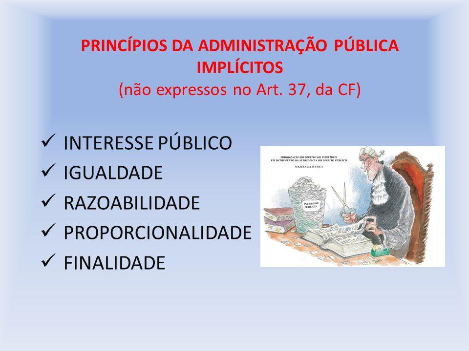 PRINCÍPIOS DA ADMINISTRAÇÃO PÚBLICA IMPLÍCITOS (não expressos no Art. 37, da CF) INTERESSE PÚBLICO IGUALDADE RAZOABILIDADE PROPORCIONALIDADE FINALIDAD