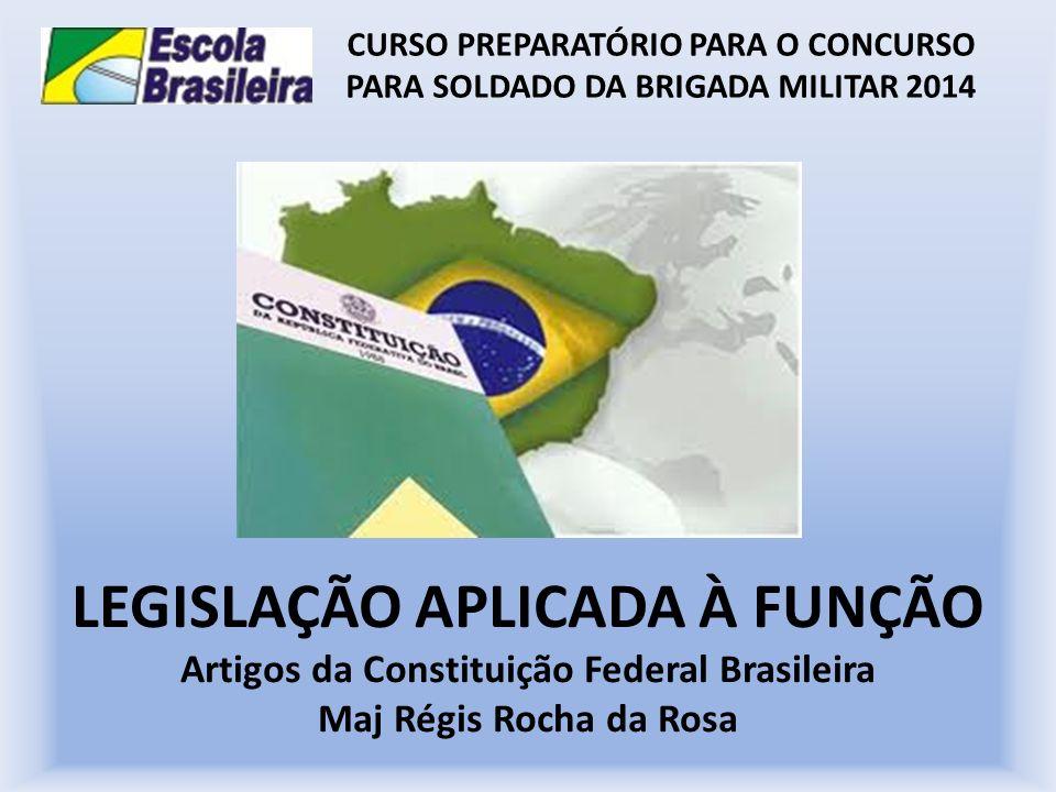 LEGISLAÇÃO APLICADA À FUNÇÃO Artigos da Constituição Federal Brasileira Maj Régis Rocha da Rosa CURSO PREPARATÓRIO PARA O CONCURSO PARA SOLDADO DA BRI
