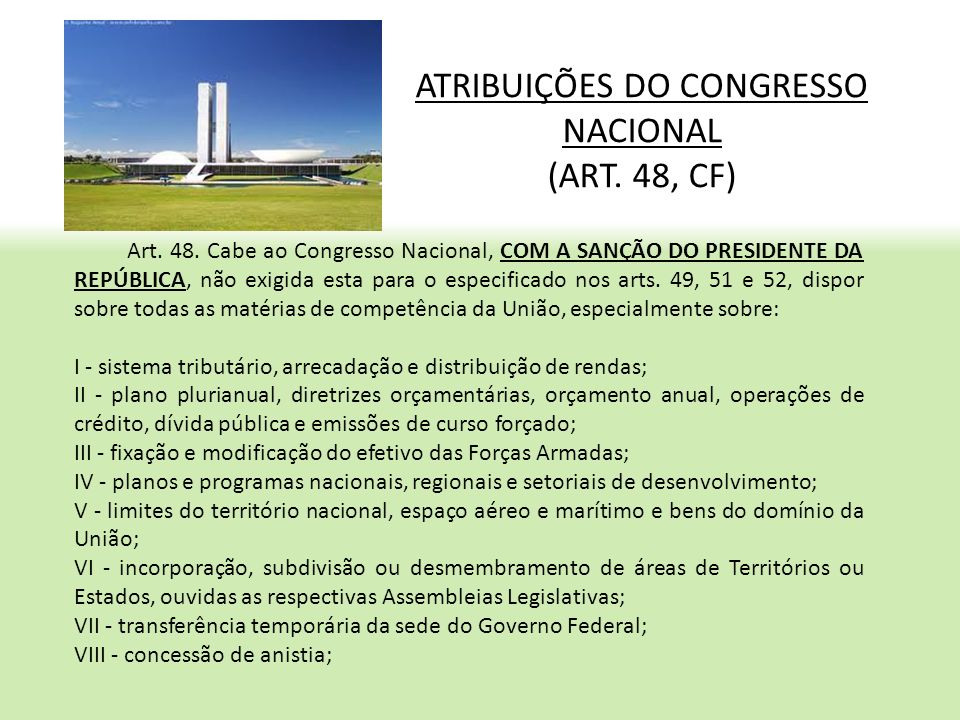 ATRIBUIÇÕES DO CONGRESSO NACIONAL (ART. 48, CF) Art. 48. Cabe ao Congresso Nacional, COM A SANÇÃO DO PRESIDENTE DA REPÚBLICA, não exigida esta para o
