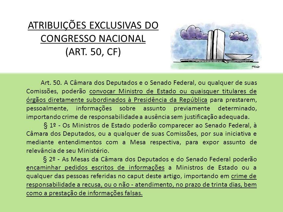 ATRIBUIÇÕES EXCLUSIVAS DO CONGRESSO NACIONAL (ART. 50, CF) Art. 50. A Câmara dos Deputados e o Senado Federal, ou qualquer de suas Comissões, poderão
