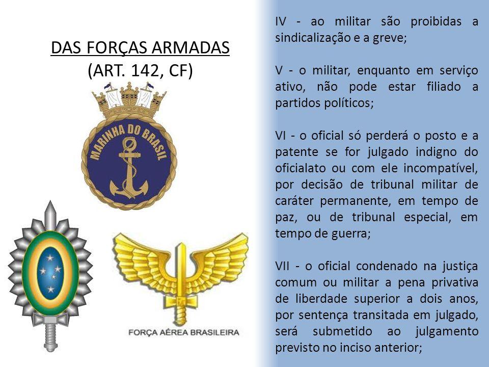 DAS FORÇAS ARMADAS (ART. 142, CF) IV - ao militar são proibidas a sindicalização e a greve; V - o militar, enquanto em serviço ativo, não pode estar f