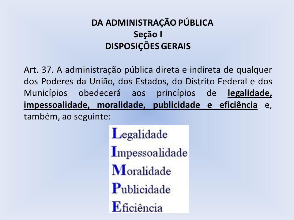 DA ADMINISTRAÇÃO PÚBLICA Seção I DISPOSIÇÕES GERAIS Art. 37. A administração pública direta e indireta de qualquer dos Poderes da União, dos Estados,