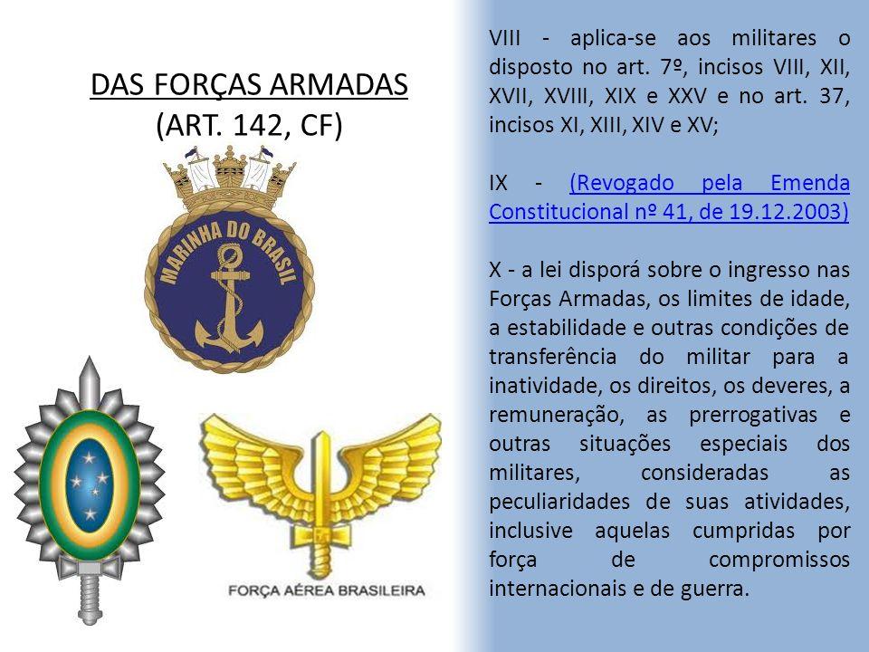DAS FORÇAS ARMADAS (ART. 142, CF) VIII - aplica-se aos militares o disposto no art. 7º, incisos VIII, XII, XVII, XVIII, XIX e XXV e no art. 37, inciso