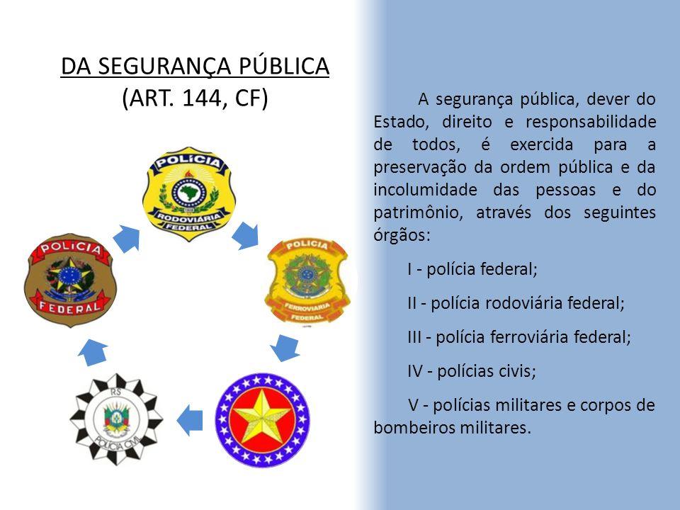 DA SEGURANÇA PÚBLICA (ART. 144, CF) A segurança pública, dever do Estado, direito e responsabilidade de todos, é exercida para a preservação da ordem