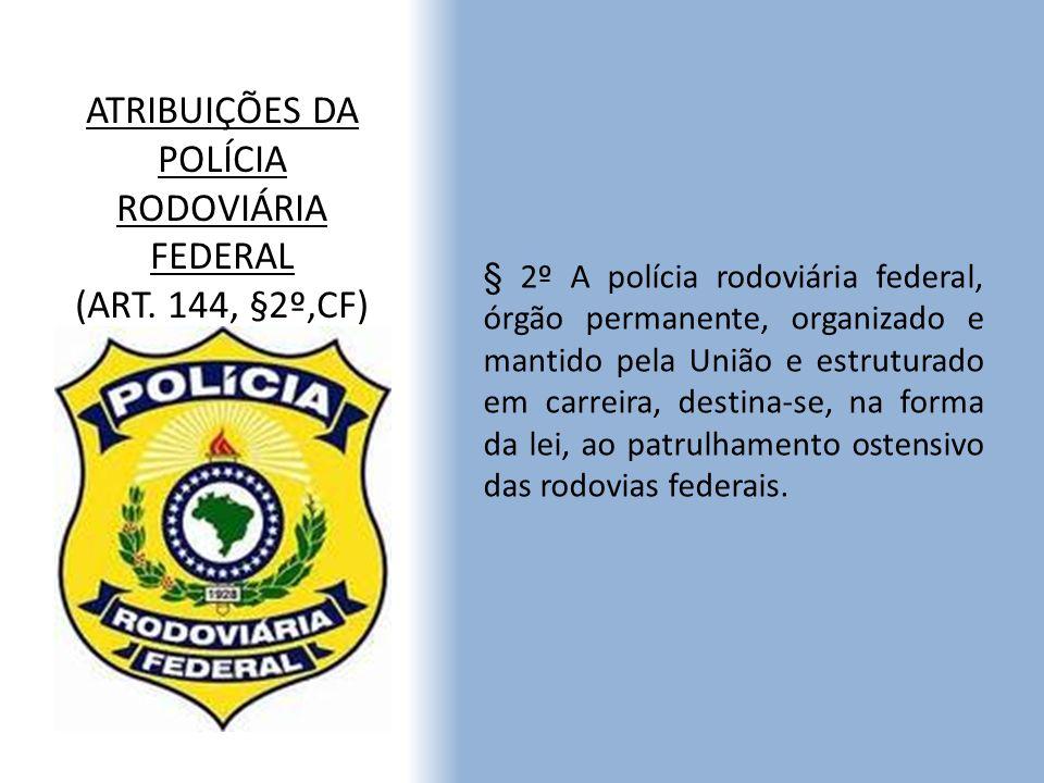 ATRIBUIÇÕES DA POLÍCIA RODOVIÁRIA FEDERAL (ART. 144, §2º,CF) § 2º A polícia rodoviária federal, órgão permanente, organizado e mantido pela União e es