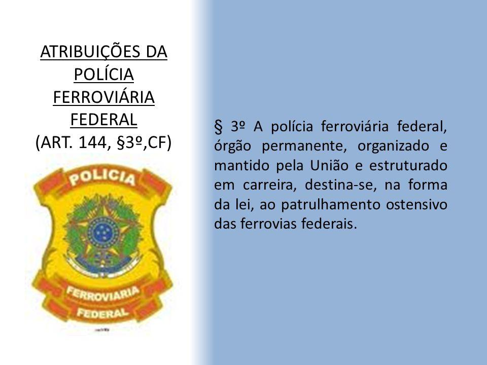 ATRIBUIÇÕES DA POLÍCIA FERROVIÁRIA FEDERAL (ART. 144, §3º,CF) § 3º A polícia ferroviária federal, órgão permanente, organizado e mantido pela União e