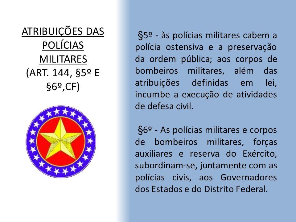 ATRIBUIÇÕES DAS POLÍCIAS MILITARES (ART. 144, §5º E §6º,CF) §5º - às polícias militares cabem a polícia ostensiva e a preservação da ordem pública; ao