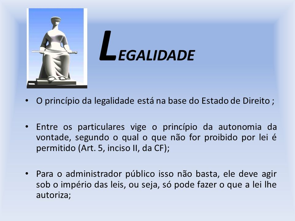 L EGALIDADE O princípio da legalidade está na base do Estado de Direito ; Entre os particulares vige o princípio da autonomia da vontade, segundo o qu