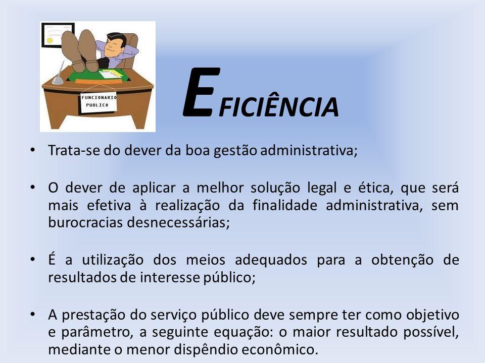 E FICIÊNCIA Trata-se do dever da boa gestão administrativa; O dever de aplicar a melhor solução legal e ética, que será mais efetiva à realização da f