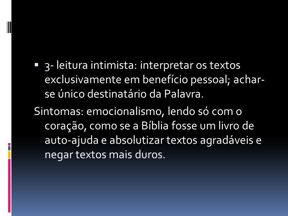 3- leitura intimista: interpretar os textos exclusivamente em benefício pessoal; achar- se único destinatário da Palavra. Sintomas: emocionalismo, len