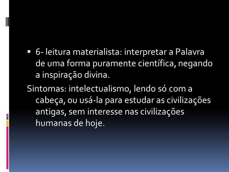 6- leitura materialista: interpretar a Palavra de uma forma puramente científica, negando a inspiração divina. Sintomas: intelectualismo, lendo só com